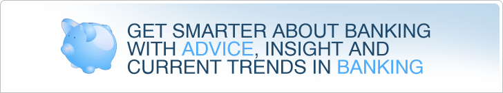 Get smarter about banking with advice, insight and current trends in banking.